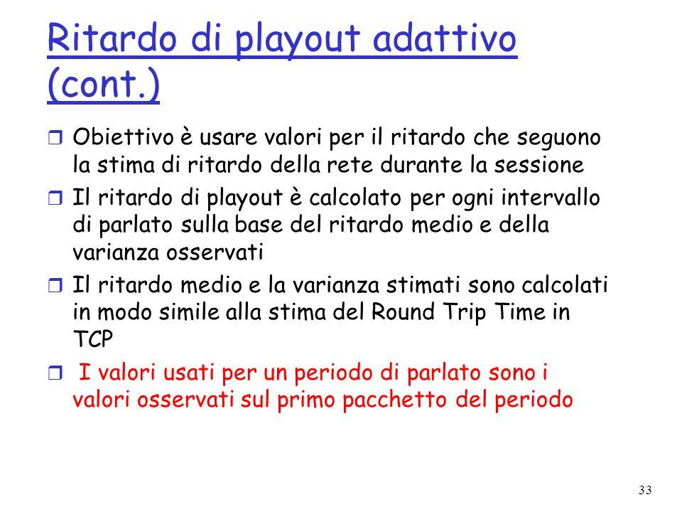 33 Ritardo di playout adattivo (cont.) r Obiettivo è usare valori per il ritardo che seguono la stima di ritardo della rete durante la sessione r Il r