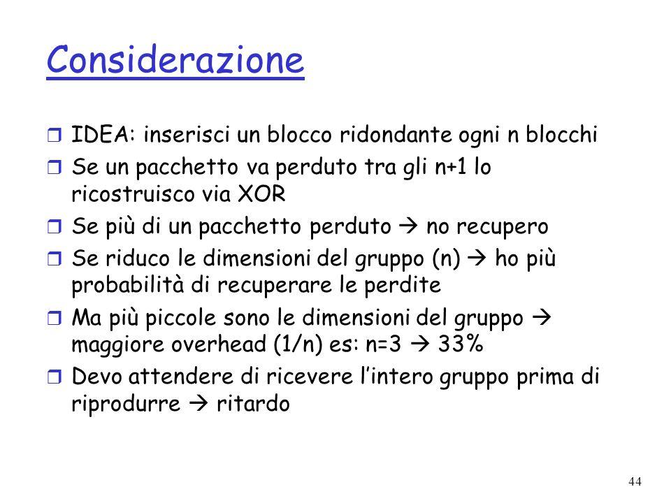 44 Considerazione r IDEA: inserisci un blocco ridondante ogni n blocchi r Se un pacchetto va perduto tra gli n+1 lo ricostruisco via XOR r Se più di u