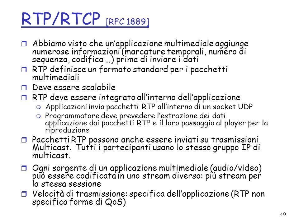 49 RTP/RTCP [RFC 1889] r Abbiamo visto che unapplicazione multimediale aggiunge numerose informazioni (marcature temporali, numero di sequenza, codifi