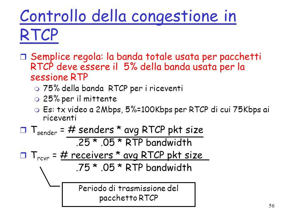 56 Controllo della congestione in RTCP r Semplice regola: la banda totale usata per pacchetti RTCP deve essere il 5% della banda usata per la sessione
