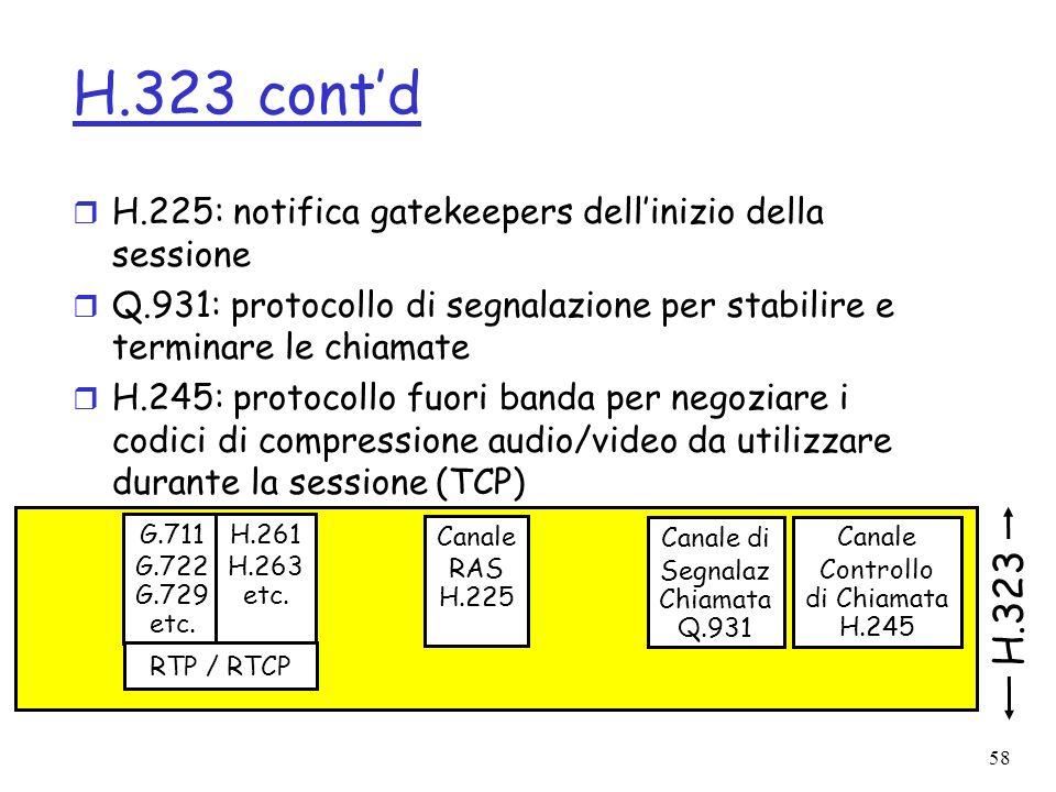 58 H.323 contd r H.225: notifica gatekeepers dellinizio della sessione r Q.931: protocollo di segnalazione per stabilire e terminare le chiamate r H.2
