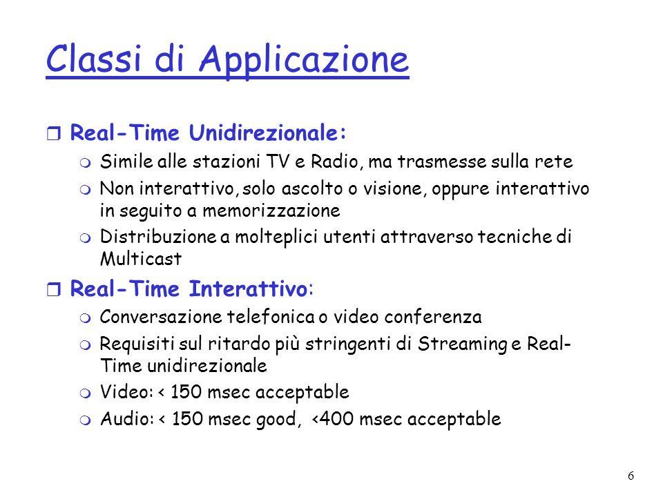 6 Classi di Applicazione r Real-Time Unidirezionale: m Simile alle stazioni TV e Radio, ma trasmesse sulla rete m Non interattivo, solo ascolto o visi