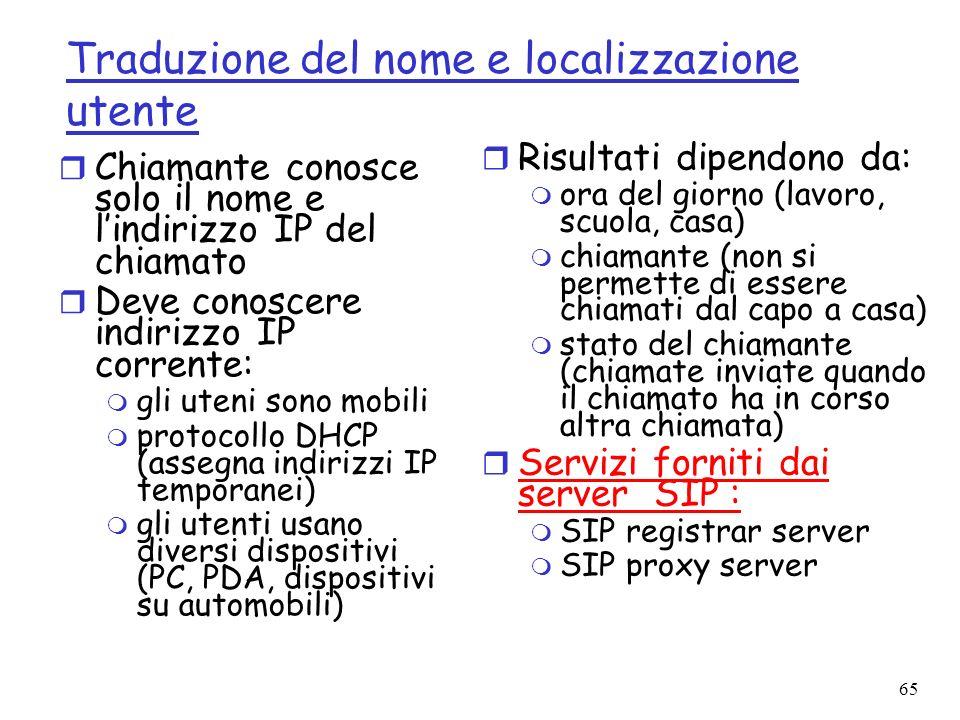 65 Traduzione del nome e localizzazione utente r Chiamante conosce solo il nome e lindirizzo IP del chiamato r Deve conoscere indirizzo IP corrente: m