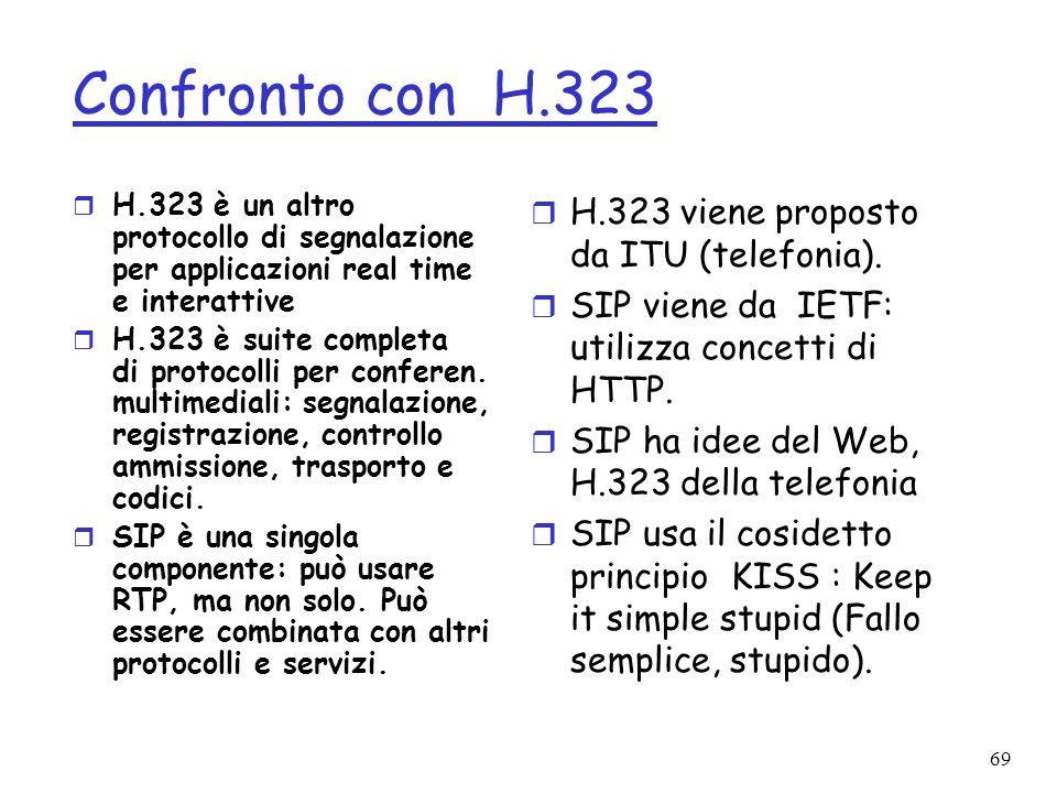 69 Confronto con H.323 r H.323 è un altro protocollo di segnalazione per applicazioni real time e interattive r H.323 è suite completa di protocolli p