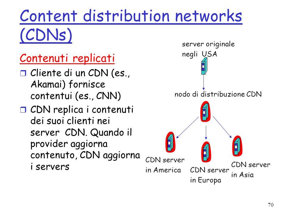 70 Content distribution networks (CDNs) Contenuti replicati r Cliente di un CDN (es., Akamai) fornisce contentui (es., CNN) r CDN replica i contenuti