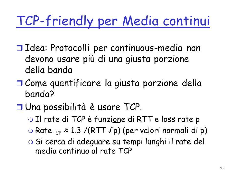 73 TCP-friendly per Media continui r Idea: Protocolli per continuous-media non devono usare più di una giusta porzione della banda r Come quantificare