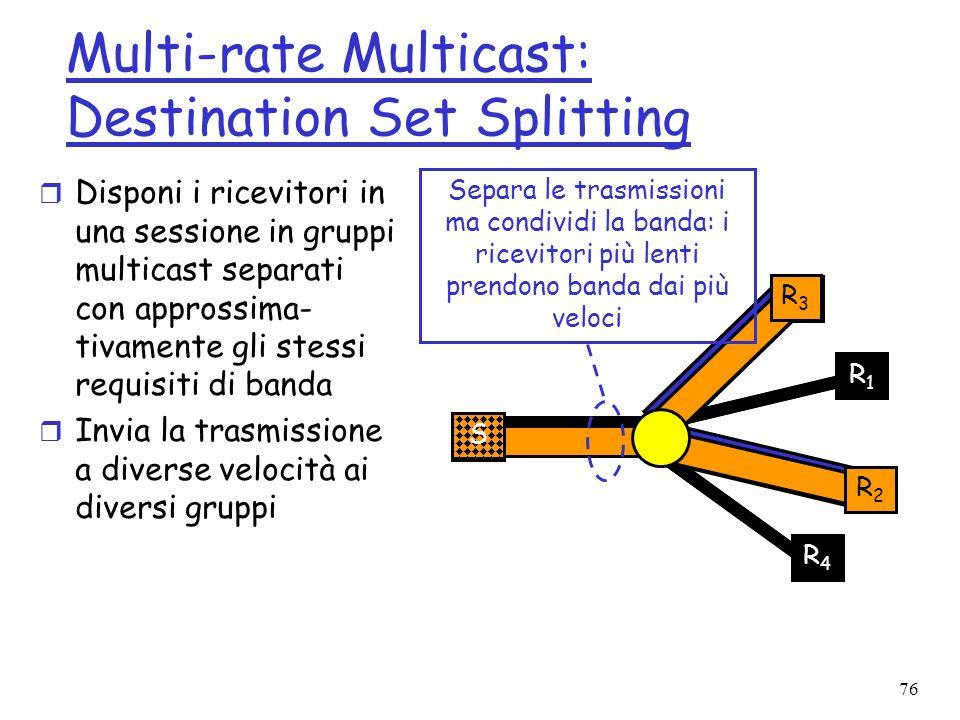 76 Multi-rate Multicast: Destination Set Splitting r Disponi i ricevitori in una sessione in gruppi multicast separati con approssima- tivamente gli s