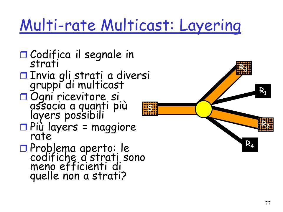 77 Multi-rate Multicast: Layering r Codifica il segnale in strati r Invia gli strati a diversi gruppi di multicast r Ogni ricevitore si associa a quan