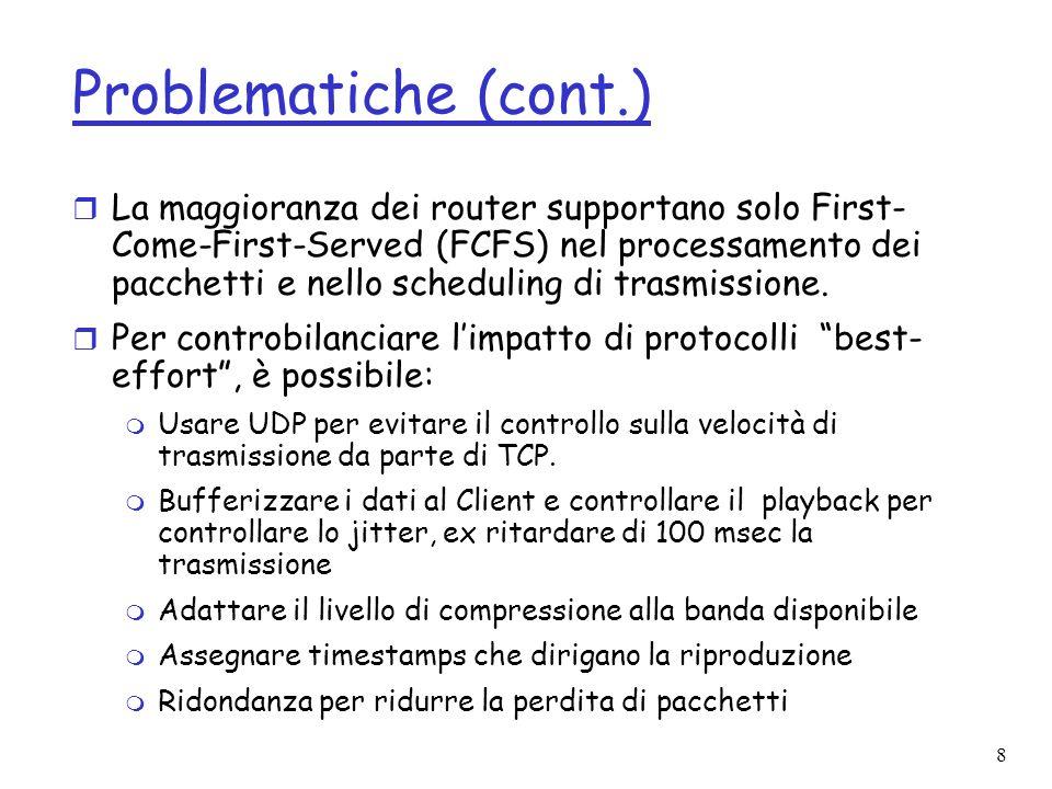8 Problematiche (cont.) r La maggioranza dei router supportano solo First- Come-First-Served (FCFS) nel processamento dei pacchetti e nello scheduling