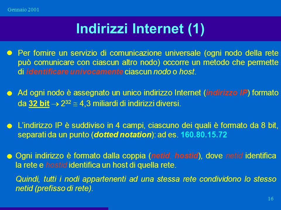 Gennaio 2001 16 Indirizzi Internet (1) Per fornire un servizio di comunicazione universale (ogni nodo della rete può comunicare con ciascun altro nodo