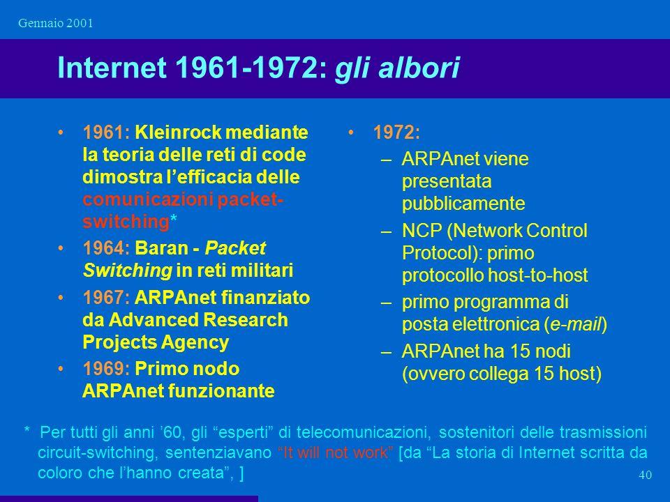 Gennaio 2001 40 Internet 1961-1972: gli albori 1961: Kleinrock mediante la teoria delle reti di code dimostra lefficacia delle comunicazioni packet- s
