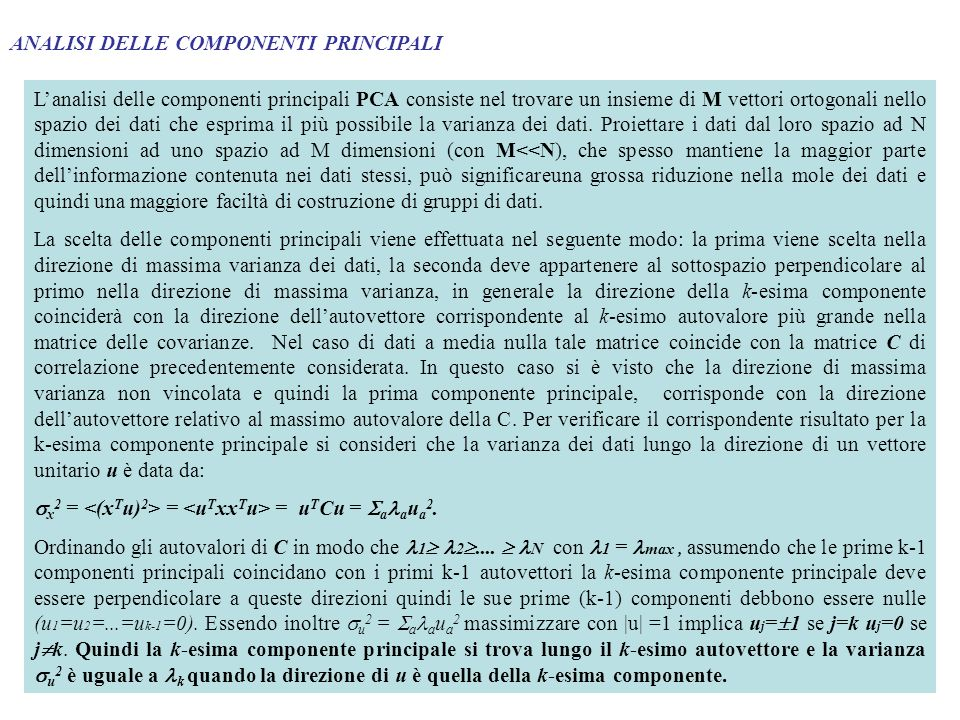 ANALISI DELLE COMPONENTI PRINCIPALI MULTIPLE Le componenti principali possono essere estratte attraverso una rete feed-forward lineare con M unità di uscita in cui i pesi possono essere aggiornati con le seguenti regole Regola di Oja w ij = V i ( x i – w kj V k ) k=1,..., M Regola di Sanger w ij = V i ( x i – w kj V k ) k=1,...,i VNVN V1Vi- 1 ViVi+ 1 xj wij V1Vi- 1 Vi xj wij Per entrambe le regole i vettori convergono a vettori normalizzati ortogonali.