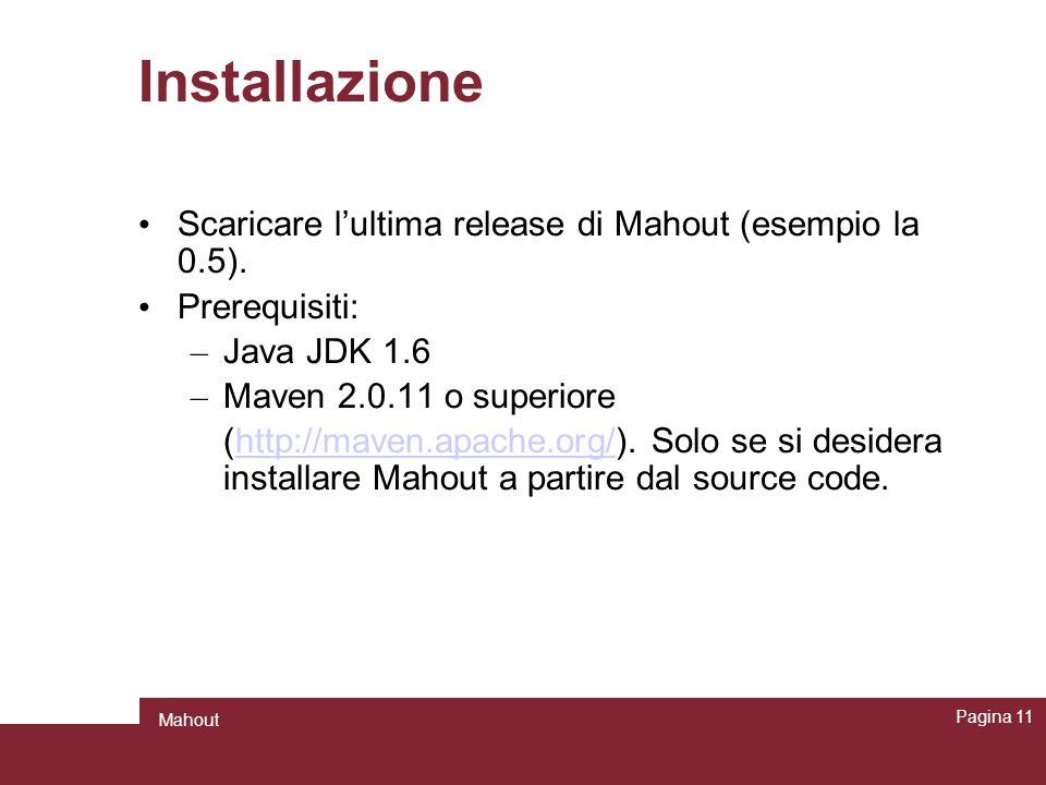Installazione Scaricare lultima release di Mahout (esempio la 0.5). Prerequisiti: – Java JDK 1.6 – Maven 2.0.11 o superiore (http://maven.apache.org/)