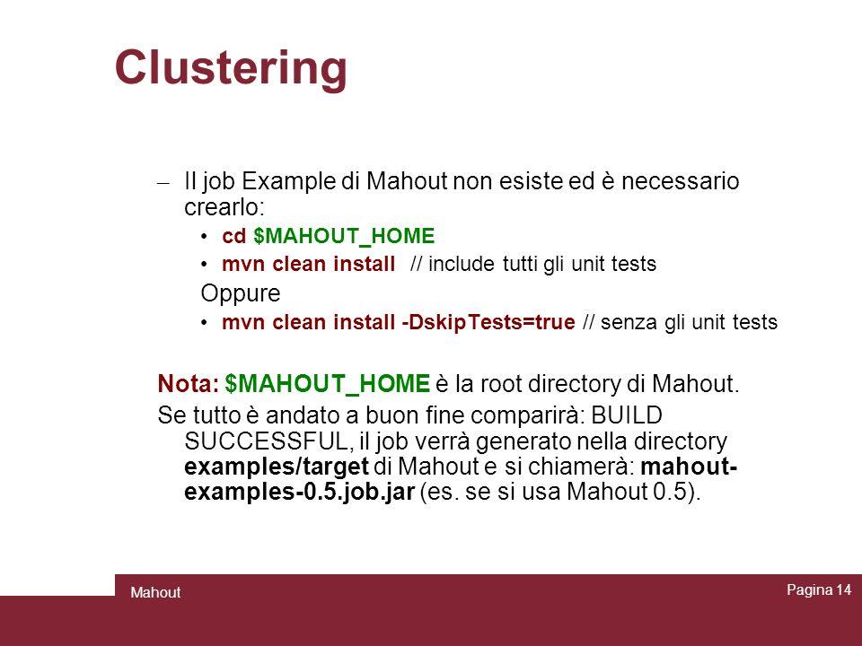 Clustering – Il job Example di Mahout non esiste ed è necessario crearlo: cd $MAHOUT_HOME mvn clean install// include tutti gli unit tests Oppure mvn