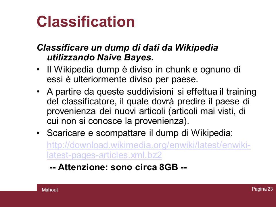 Classification Pagina 23 Mahout Classificare un dump di dati da Wikipedia utilizzando Naive Bayes. Il Wikipedia dump è diviso in chunk e ognuno di ess
