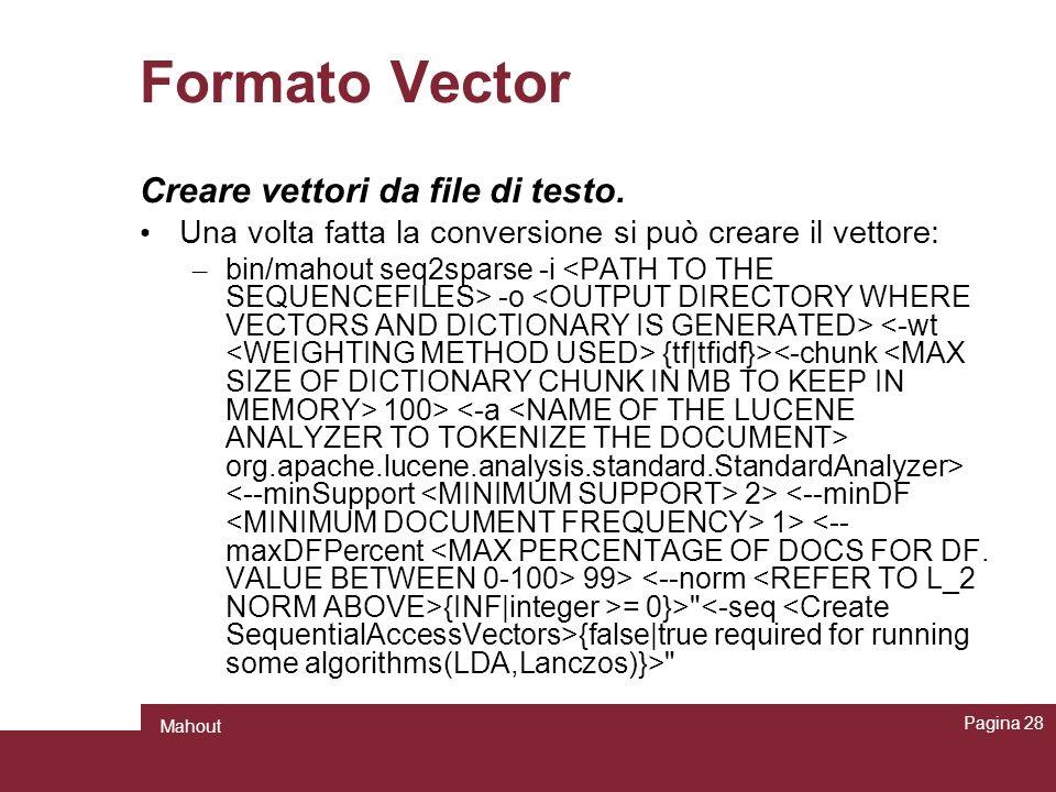 Formato Vector Creare vettori da file di testo. Una volta fatta la conversione si può creare il vettore: – bin/mahout seq2sparse -i -o {tf tfidf}> 100