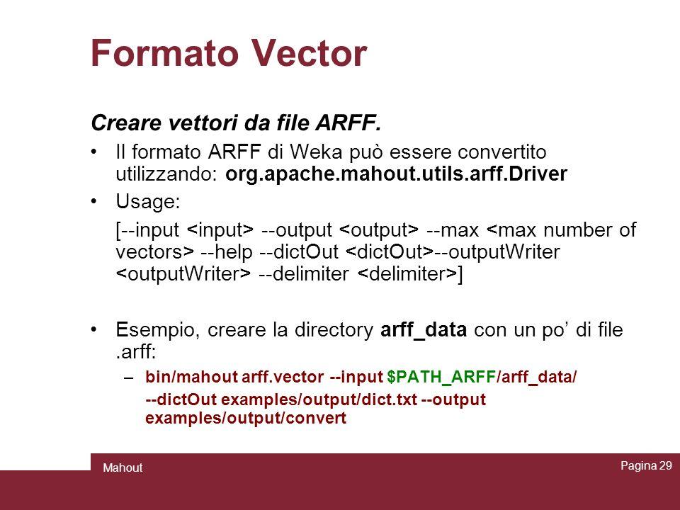 Formato Vector Creare vettori da file ARFF. Il formato ARFF di Weka può essere convertito utilizzando: org.apache.mahout.utils.arff.Driver Usage: [--i