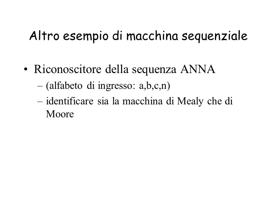 Altro esempio di macchina sequenziale Riconoscitore della sequenza ANNA –(alfabeto di ingresso: a,b,c,n) –identificare sia la macchina di Mealy che di Moore