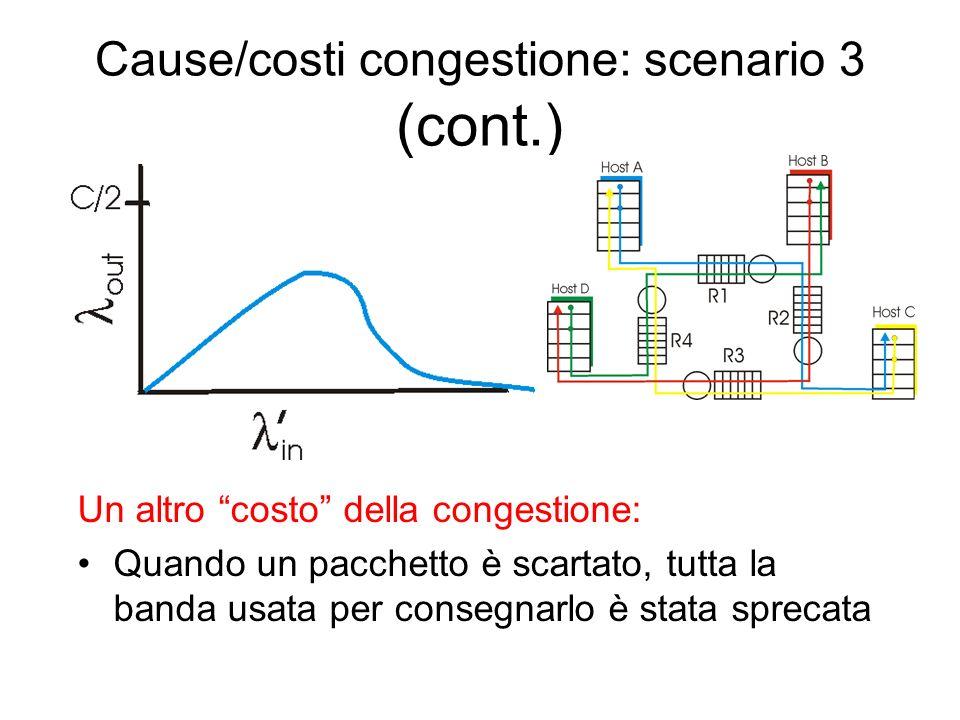 Cause/costi congestione: scenario 3 Quattro mittenti Cammini con più hop (salti) Timeout/ritrasmissione D: che succede se il traffico offerto da B cresce a dismisura