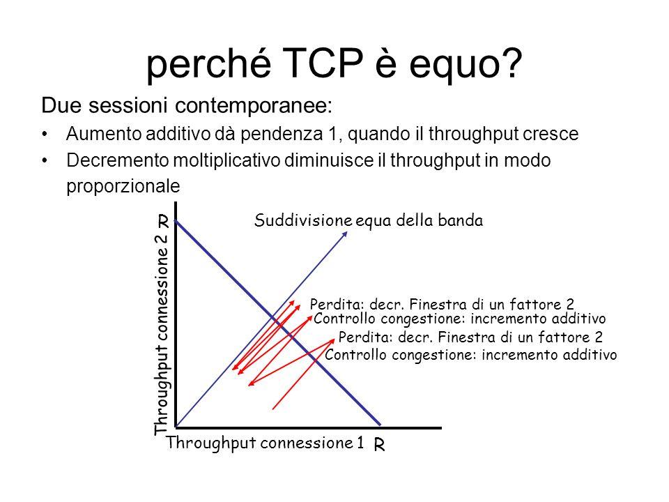 TCP: controllo della congestione /* slowstart is over */ /* Congwin > threshold */ Until (loss event) { every w segments ACKed: Congwin++ } threshold = Congwin/2 Congwin = 1 perform slowstart Controllo congestione 1 1: TCP Reno non fa slowstart dopo Ricezione di tre ACK duplicati