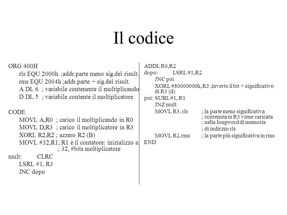 Il codice ORG 400H rls EQU 2000h ;addr.parte meno sig.del risult. rms EQU 2004h ;addr.parte + sig.del risult. A DL 6 ; variabile contenente il moltipl