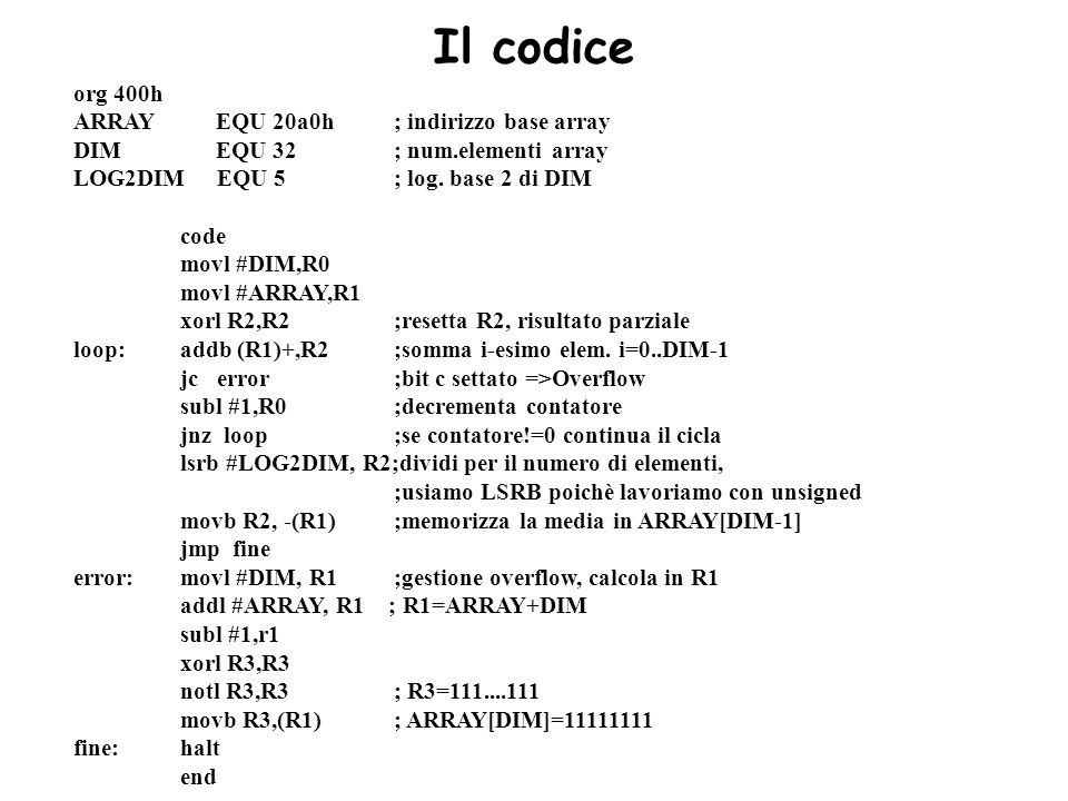 Il codice org 400h ARRAY EQU 20a0h; indirizzo base array DIM EQU 32; num.elementi array LOG2DIM EQU 5; log. base 2 di DIM code movl #DIM,R0 movl #ARRA