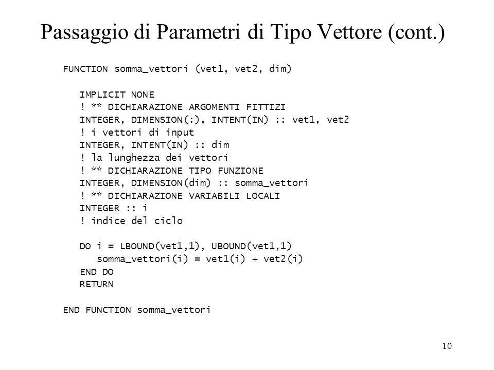 10 Passaggio di Parametri di Tipo Vettore (cont.) FUNCTION somma_vettori (vet1, vet2, dim) IMPLICIT NONE .