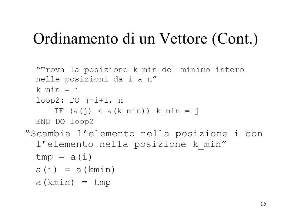 16 Ordinamento di un Vettore (Cont.) Trova la posizione k_min del minimo intero nelle posizioni da i a n k_min = i loop2: DO j=i+1, n IF (a(j) < a(k_min)) k_min = j END DO loop2 Scambia lelemento nella posizione i con lelemento nella posizione k_min tmp = a(i) a(i) = a(kmin) a(kmin) = tmp