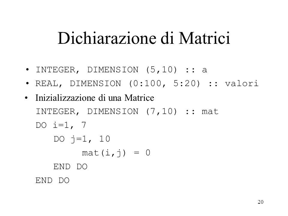 20 Dichiarazione di Matrici INTEGER, DIMENSION (5,10) :: a REAL, DIMENSION (0:100, 5:20) :: valori Inizializzazione di una Matrice INTEGER, DIMENSION (7,10) :: mat DO i=1, 7 DO j=1, 10 mat(i,j) = 0 END DO