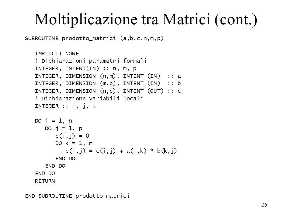 26 Moltiplicazione tra Matrici (cont.) SUBROUTINE prodotto_matrici (a,b,c,n,m,p) IMPLICIT NONE .