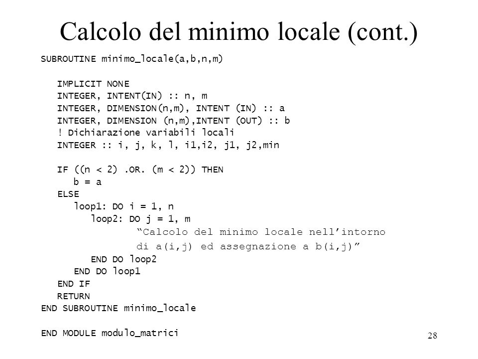 28 Calcolo del minimo locale (cont.) SUBROUTINE minimo_locale(a,b,n,m) IMPLICIT NONE INTEGER, INTENT(IN) :: n, m INTEGER, DIMENSION(n,m), INTENT (IN)