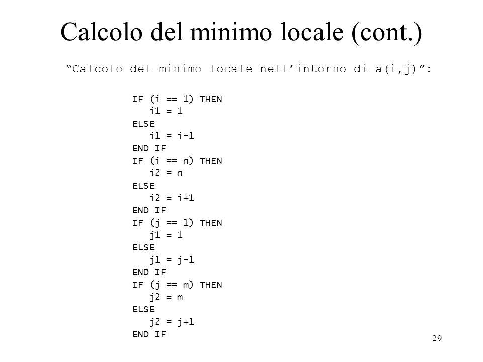 29 Calcolo del minimo locale (cont.) Calcolo del minimo locale nellintorno di a(i,j): IF (i == 1) THEN i1 = 1 ELSE i1 = i-1 END IF IF (i == n) THEN i2 = n ELSE i2 = i+1 END IF IF (j == 1) THEN j1 = 1 ELSE j1 = j-1 END IF IF (j == m) THEN j2 = m ELSE j2 = j+1 END IF