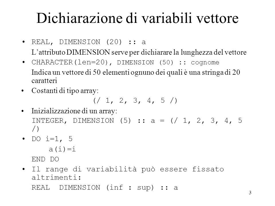 3 Dichiarazione di variabili vettore REAL, DIMENSION (20) :: a Lattributo DIMENSION serve per dichiarare la lunghezza del vettore CHARACTER(len=20 ), DIMENSION (50) :: cognome Indica un vettore di 50 elementi ognuno dei quali è una stringa di 20 caratteri Costanti di tipo array: (/ 1, 2, 3, 4, 5 /) Inizializzazione di un array: INTEGER, DIMENSION (5) :: a = (/ 1, 2, 3, 4, 5 /) DO i=1, 5 a(i)=i END DO Il range di variabilità può essere fissato altrimenti: REAL DIMENSION (inf : sup) :: a