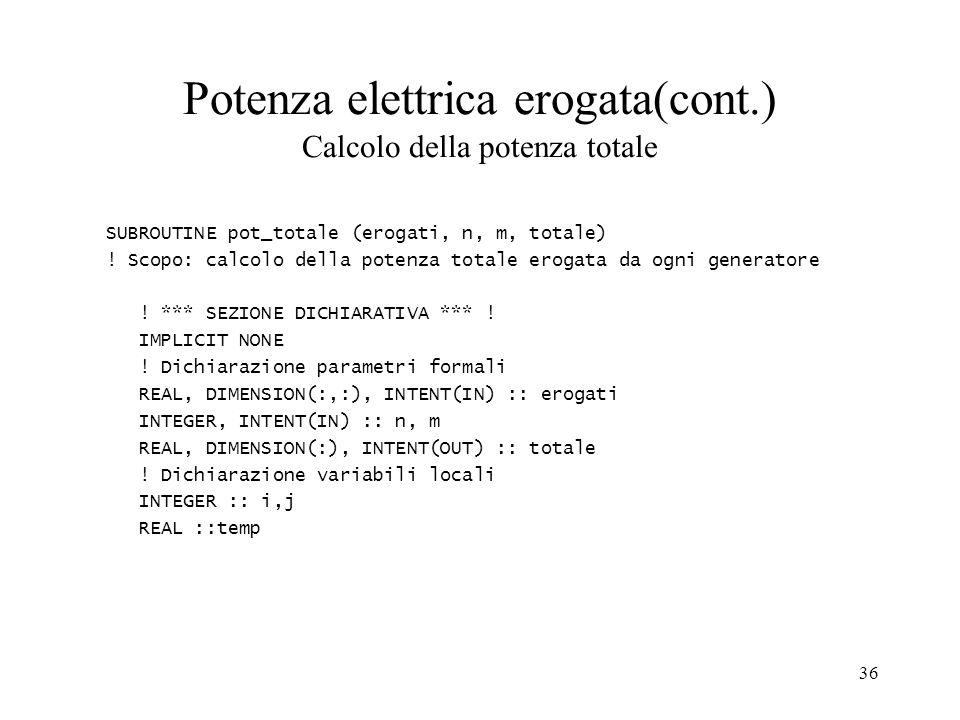 36 Potenza elettrica erogata(cont.) Calcolo della potenza totale SUBROUTINE pot_totale (erogati, n, m, totale) .