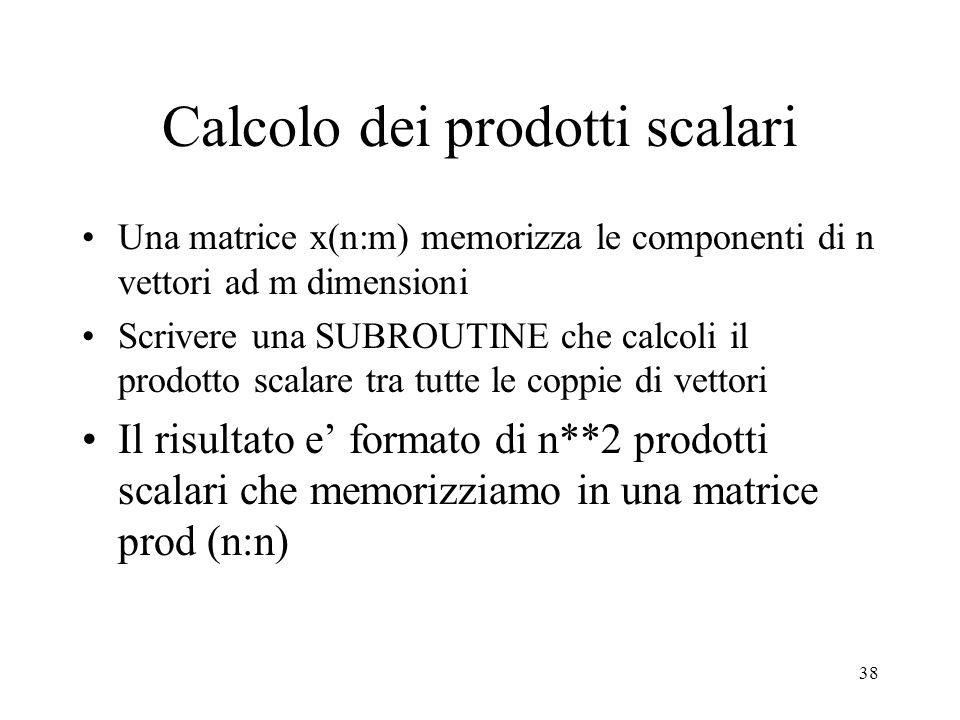 38 Calcolo dei prodotti scalari Una matrice x(n:m) memorizza le componenti di n vettori ad m dimensioni Scrivere una SUBROUTINE che calcoli il prodotto scalare tra tutte le coppie di vettori Il risultato e formato di n**2 prodotti scalari che memorizziamo in una matrice prod (n:n)