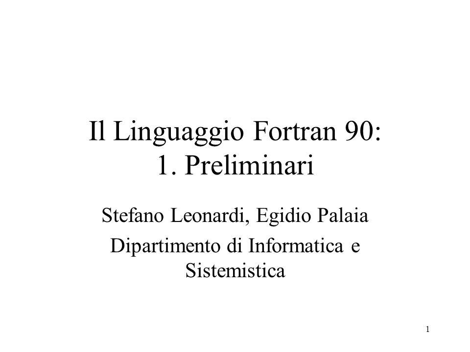 1 Il Linguaggio Fortran 90: 1. Preliminari Stefano Leonardi, Egidio Palaia Dipartimento di Informatica e Sistemistica