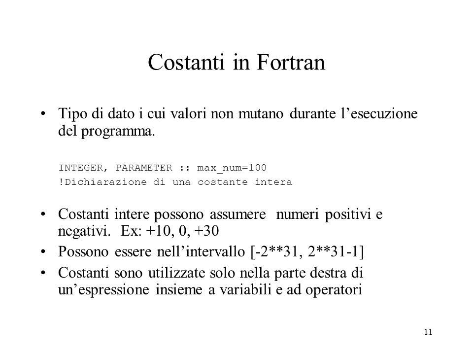 11 Costanti in Fortran Tipo di dato i cui valori non mutano durante lesecuzione del programma. INTEGER, PARAMETER :: max_num=100 !Dichiarazione di una