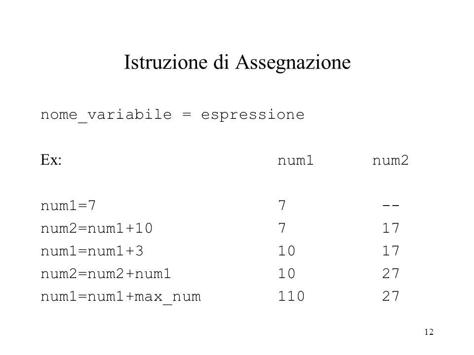 12 Istruzione di Assegnazione nome_variabile = espressione Ex: num1 num2 num1=7 7 -- num2=num1+107 17 num1=num1+310 17 num2=num2+num110 27 num1=num1+m