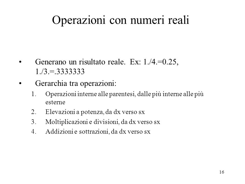 16 Operazioni con numeri reali Generano un risultato reale. Ex: 1./4.=0.25, 1./3.=.3333333 Gerarchia tra operazioni: 1.Operazioni interne alle parente
