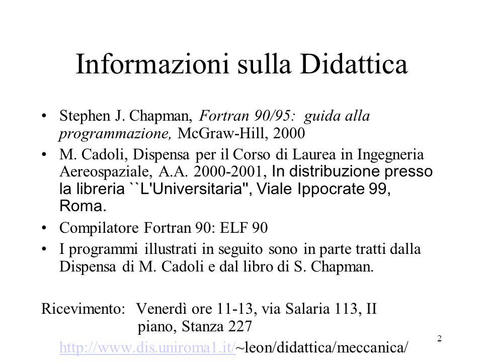 2 Informazioni sulla Didattica Stephen J. Chapman, Fortran 90/95: guida alla programmazione, McGraw-Hill, 2000 M. Cadoli, Dispensa per il Corso di Lau