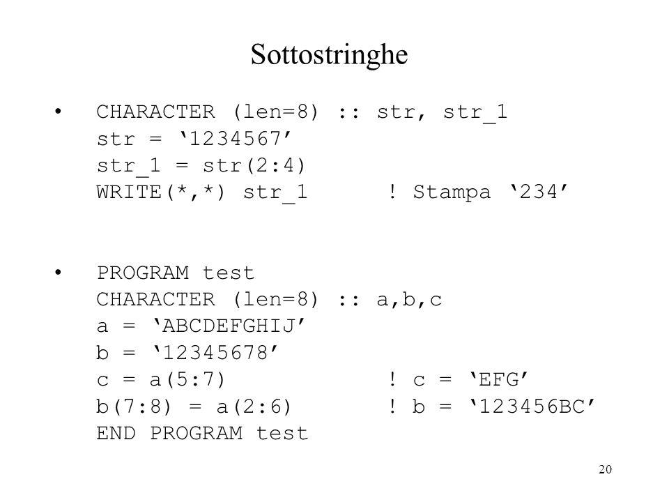 20 Sottostringhe CHARACTER (len=8) :: str, str_1 str = 1234567 str_1 = str(2:4) WRITE(*,*) str_1 ! Stampa 234 PROGRAM test CHARACTER (len=8) :: a,b,c