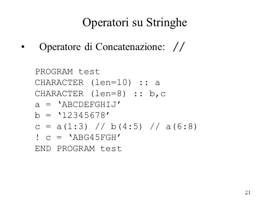21 Operatori su Stringhe Operatore di Concatenazione: // PROGRAM test CHARACTER (len=10) :: a CHARACTER (len=8) :: b,c a = ABCDEFGHIJ b = 12345678 c =