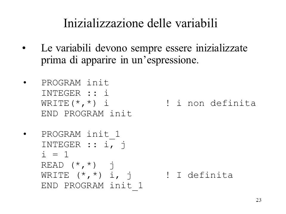 23 Inizializzazione delle variabili Le variabili devono sempre essere inizializzate prima di apparire in unespressione. PROGRAM init INTEGER :: i WRIT