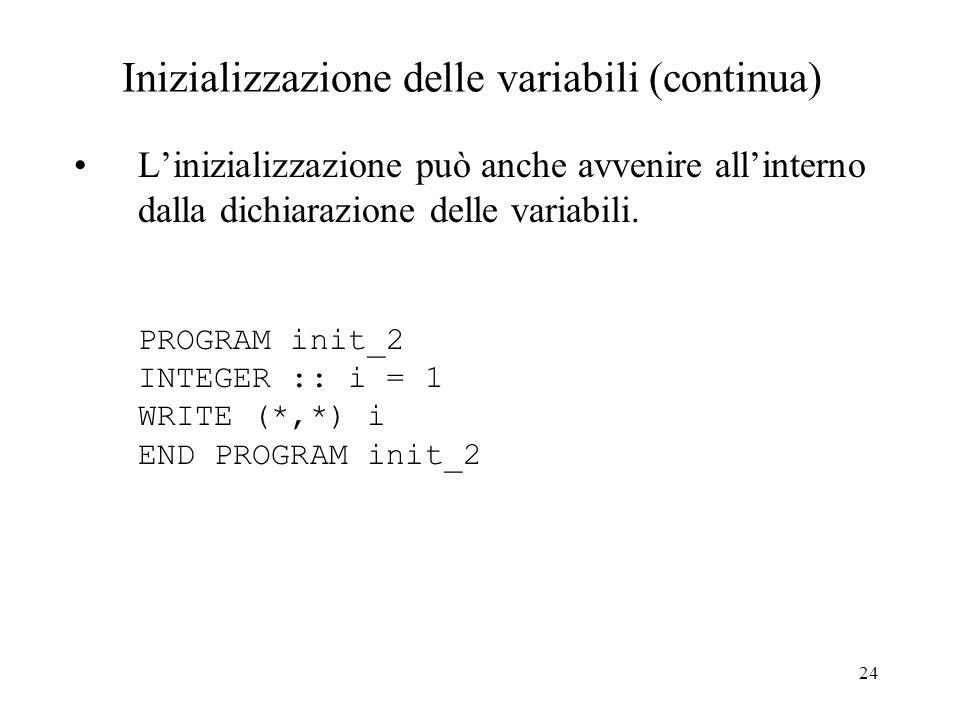 24 Inizializzazione delle variabili (continua) Linizializzazione può anche avvenire allinterno dalla dichiarazione delle variabili. PROGRAM init_2 INT