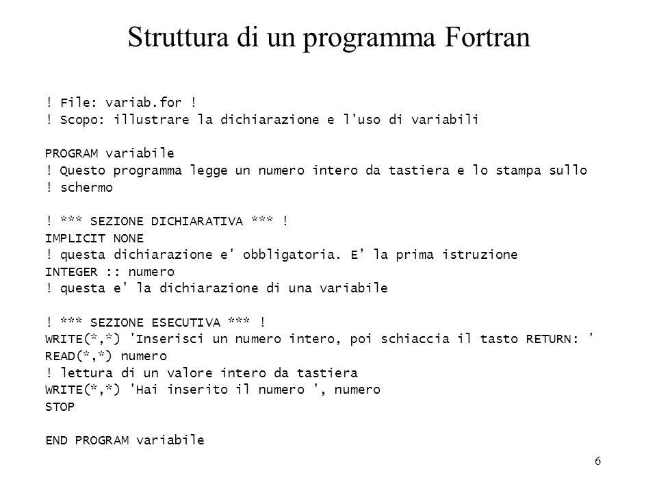 6 Struttura di un programma Fortran ! File: variab.for ! ! Scopo: illustrare la dichiarazione e l'uso di variabili PROGRAM variabile ! Questo programm
