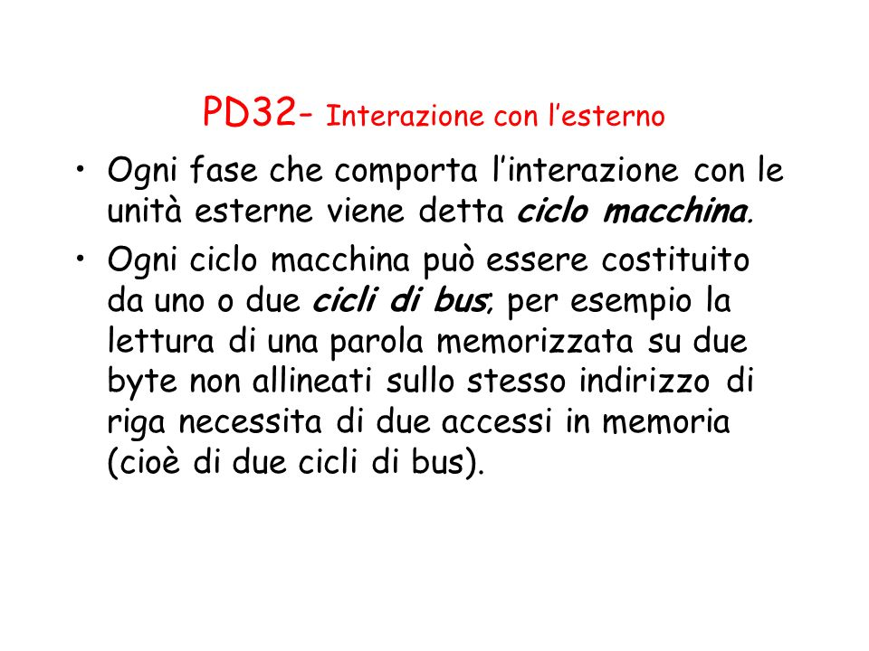 PD32- Interazione con lesterno Ogni fase che comporta linterazione con le unità esterne viene detta ciclo macchina. Ogni ciclo macchina può essere cos