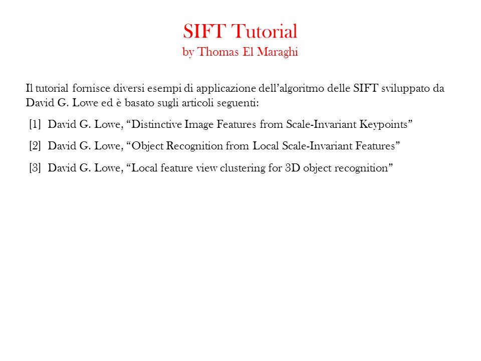 SIFT Tutorial by Thomas El Maraghi Il tutorial fornisce diversi esempi di applicazione dellalgoritmo delle SIFT sviluppato da David G. Lowe ed è basat
