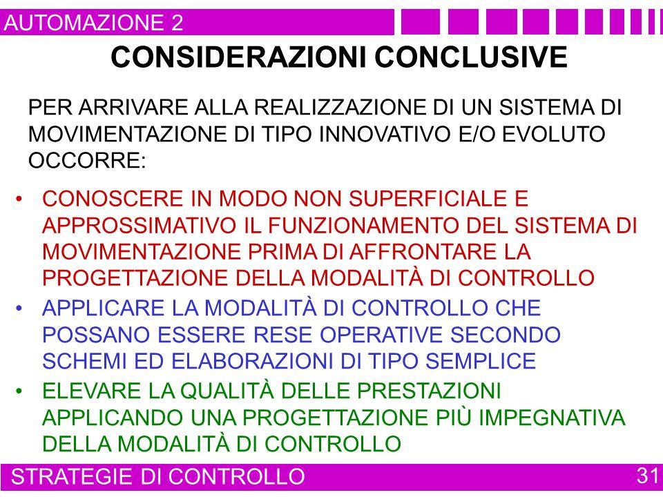 CONSIDERAZIONI CONCLUSIVE AUTOMAZIONE 2 STRATEGIE DI CONTROLLO 31 PER ARRIVARE ALLA REALIZZAZIONE DI UN SISTEMA DI MOVIMENTAZIONE DI TIPO INNOVATIVO E/O EVOLUTO OCCORRE: CONOSCERE IN MODO NON SUPERFICIALE E APPROSSIMATIVO IL FUNZIONAMENTO DEL SISTEMA DI MOVIMENTAZIONE PRIMA DI AFFRONTARE LA PROGETTAZIONE DELLA MODALITÀ DI CONTROLLO APPLICARE LA MODALITÀ DI CONTROLLO CHE POSSANO ESSERE RESE OPERATIVE SECONDO SCHEMI ED ELABORAZIONI DI TIPO SEMPLICE ELEVARE LA QUALITÀ DELLE PRESTAZIONI APPLICANDO UNA PROGETTAZIONE PIÙ IMPEGNATIVA DELLA MODALITÀ DI CONTROLLO
