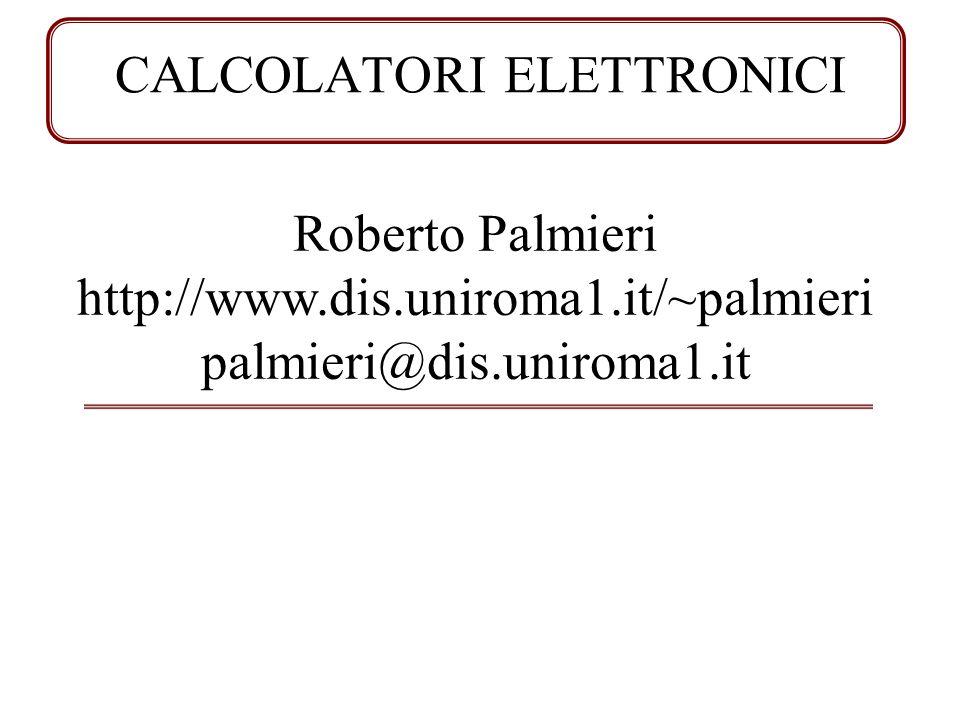 CALCOLATORI ELETTRONICI Roberto Palmieri http://www.dis.uniroma1.it/~palmieri palmieri@dis.uniroma1.it
