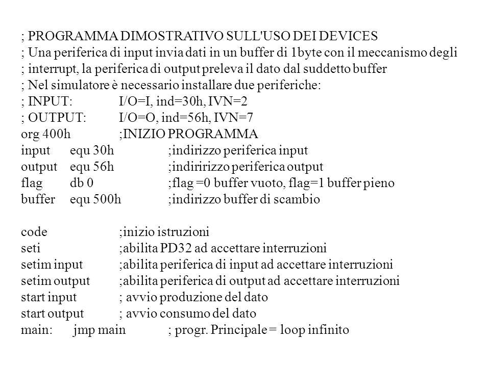 ; PROGRAMMA DIMOSTRATIVO SULL USO DEI DEVICES ; Una periferica di input invia dati in un buffer di 1byte con il meccanismo degli ; interrupt, la periferica di output preleva il dato dal suddetto buffer ; Nel simulatore è necessario installare due periferiche: ; INPUT:I/O=I, ind=30h, IVN=2 ; OUTPUT:I/O=O, ind=56h, IVN=7 org 400h ;INIZIO PROGRAMMA inputequ 30h;indirizzo periferica input outputequ 56h;indiririzzo periferica output flagdb 0;flag =0 buffer vuoto, flag=1 buffer pieno bufferequ 500h;indirizzo buffer di scambio code;inizio istruzioni seti;abilita PD32 ad accettare interruzioni setim input;abilita periferica di input ad accettare interruzioni setim output;abilita periferica di output ad accettare interruzioni start input; avvio produzione del dato start output; avvio consumo del dato main: jmp main ; progr.